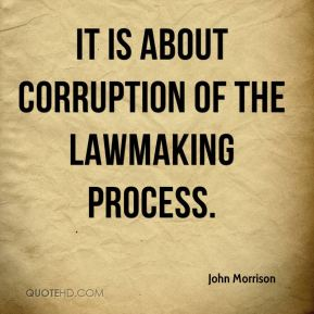 john-morrison-quote-it-is-about-corruption-of-the-lawmaking-process